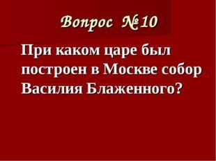 Вопрос № 10 При каком царе был построен в Москве собор Василия Блаженного?