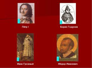 Пётр I Борис Годунов Иван Грозный Фёдор Иванович