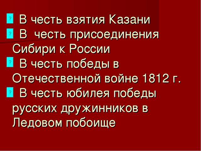 В честь взятия Казани В честь присоединения Сибири к России В честь победы в...