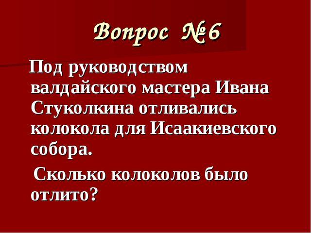 Вопрос № 6 Под руководством валдайского мастера Ивана Стуколкина отливались к...