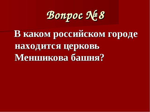 Вопрос № 8 В каком российском городе находится церковь Меншикова башня?