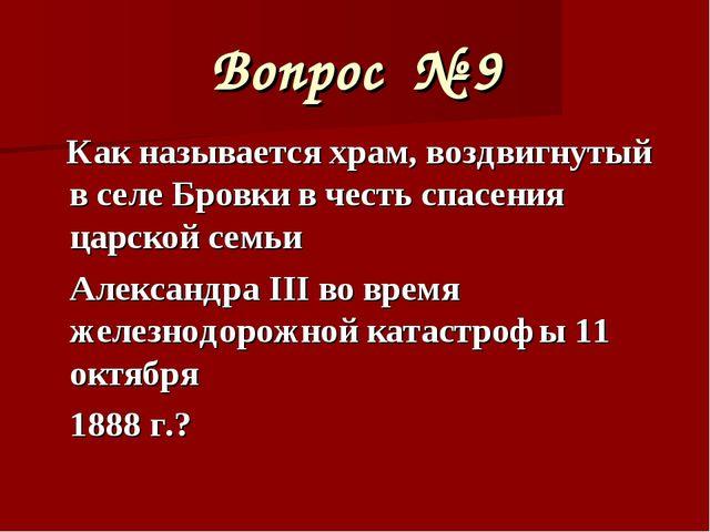 Вопрос № 9 Как называется храм, воздвигнутый в селе Бровки в честь спасения ц...