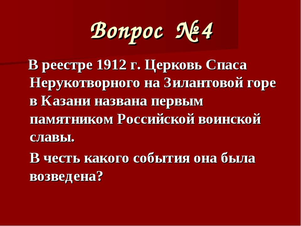 Вопрос № 4 В реестре 1912 г. Церковь Спаса Нерукотворного на Зилантовой горе...