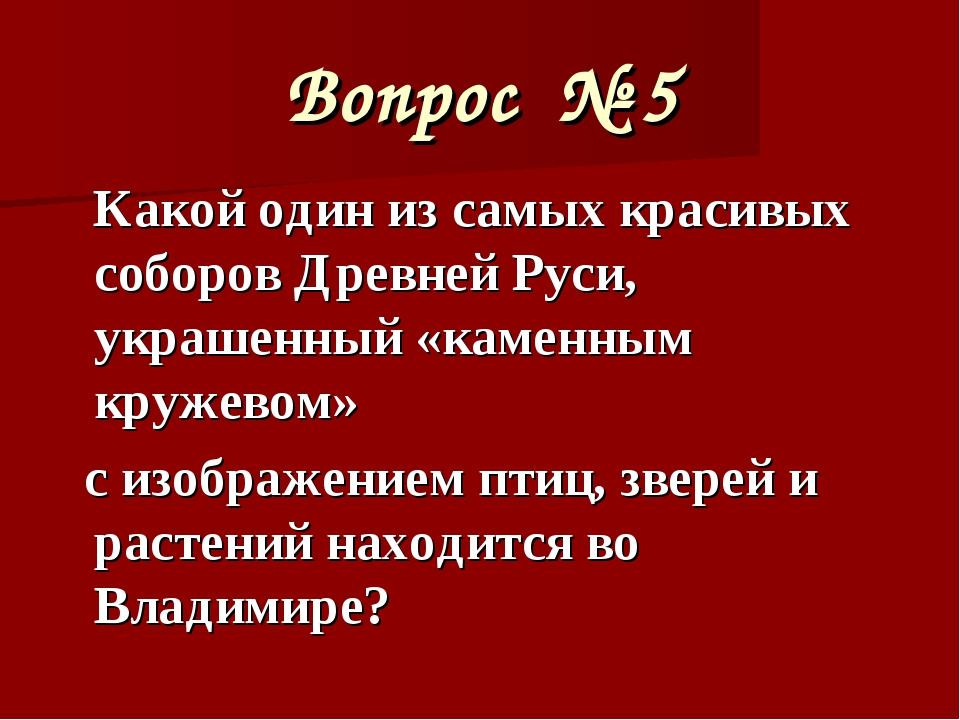 Вопрос № 5 Какой один из самых красивых соборов Древней Руси, украшенный «кам...