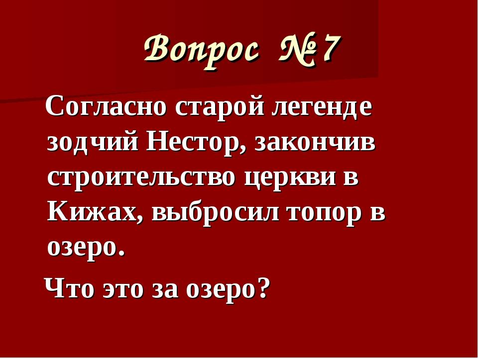 Вопрос № 7 Согласно старой легенде зодчий Нестор, закончив строительство церк...