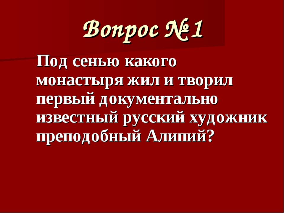 Вопрос № 1 Под сенью какого монастыря жил и творил первый документально извес...