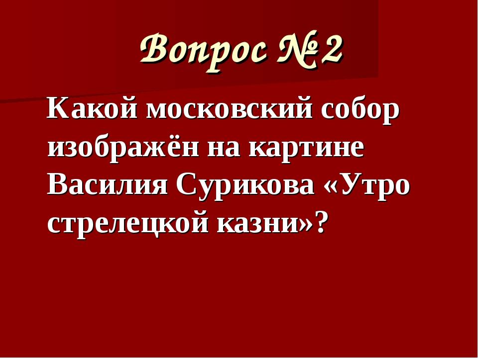 Вопрос № 2 Какой московский собор изображён на картине Василия Сурикова «Утро...