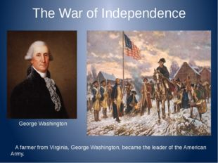 The War of Independence A farmer from Virginia, George Washington, became the