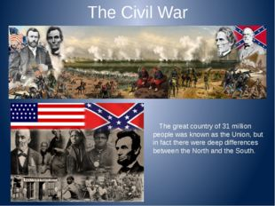 The Civil War The great country of 31 million people was known as the Union,