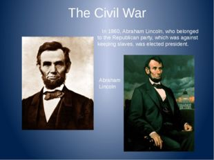 The Civil War In 1860, Abraham Lincoln, who belonged to the Republican party,
