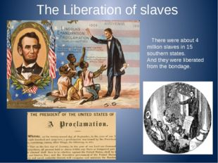 The Liberation of slaves There were about 4 million slaves in 15 southern sta