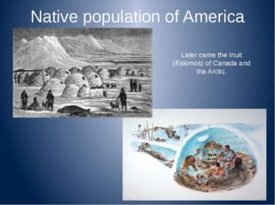 Native population of America Later came the Inuit (Eskimos) of Canada and the