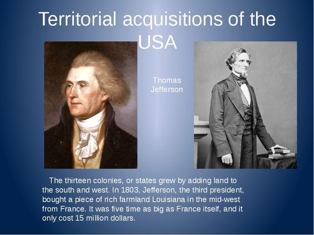 Territorial acquisitions of the USA The thirteen colonies, or states grew by...