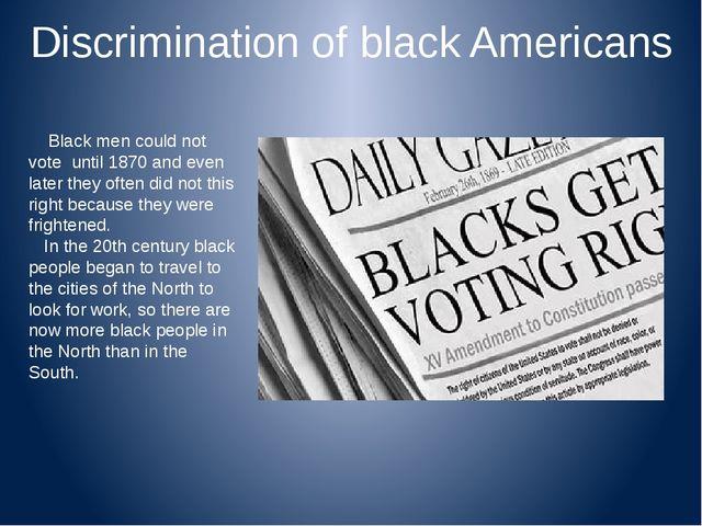 Discrimination of black Americans Black men could not vote until 1870 and eve...