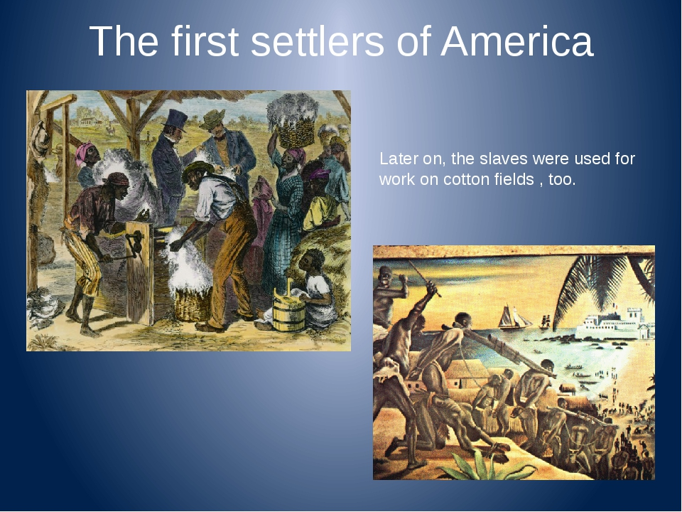 The first settlers of America Later on, the slaves were used for work on cott...