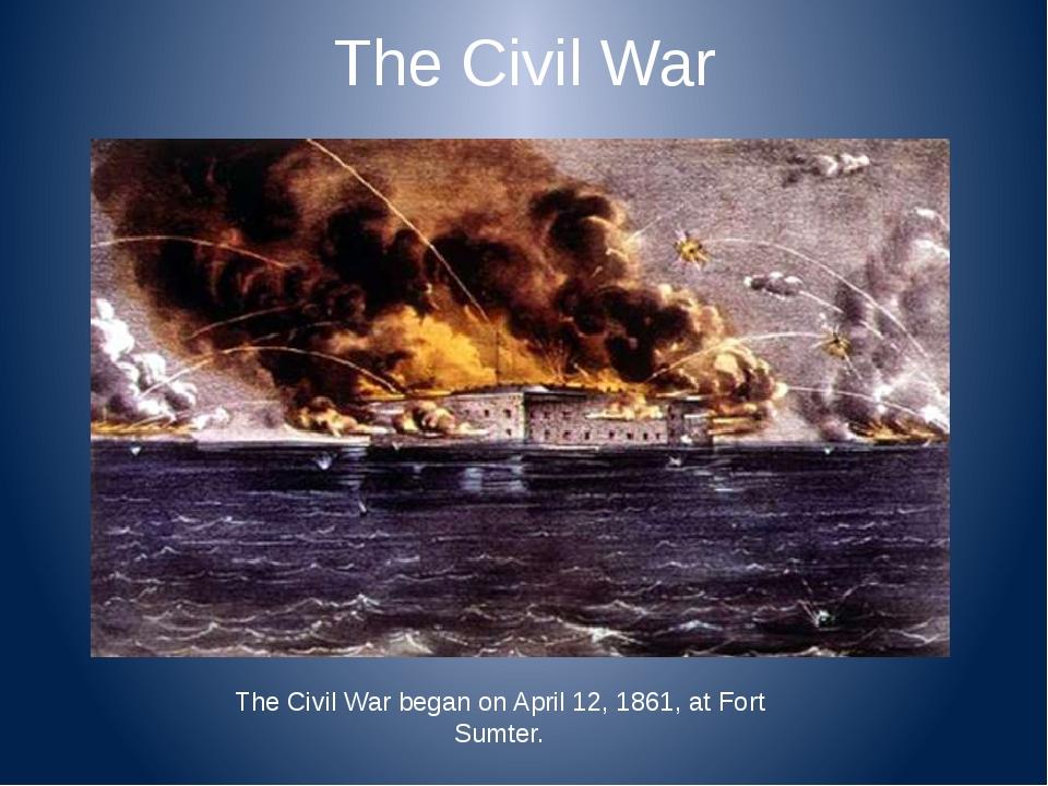 The Civil War The Civil War began on April 12, 1861, at Fort Sumter.