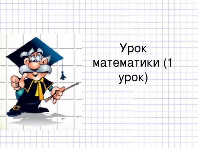 Урок математики (1 урок)