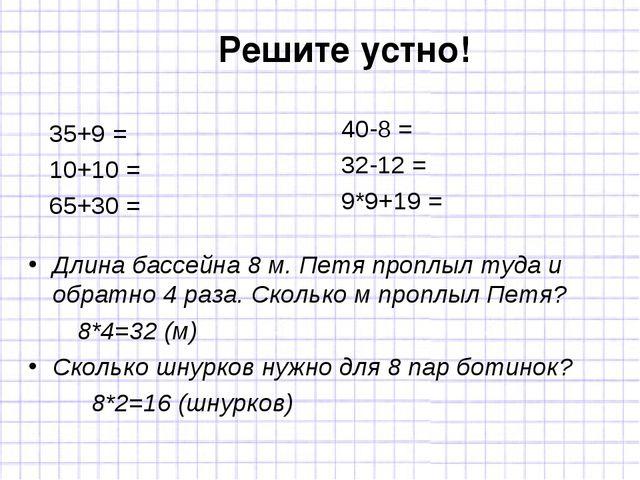 Решите устно! 40-8 = 32-12 = 9*9+19 = 35+9 = 10+10 = 65+30 = Длина бассейна 8...