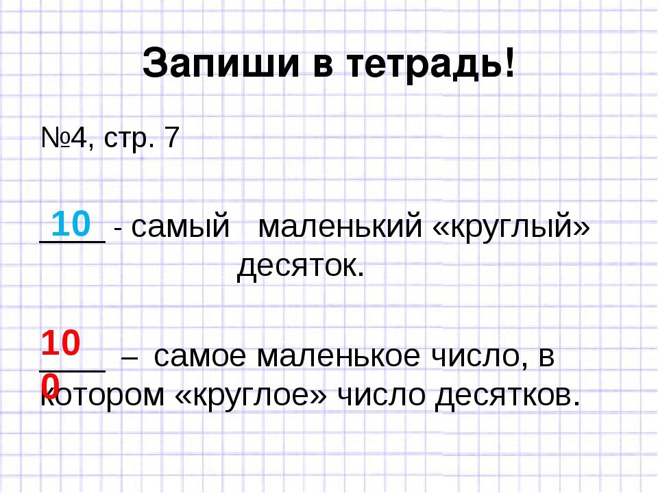 Запиши в тетрадь! №4, стр. 7 ____ - самый маленький «круглый» десяток. ___...