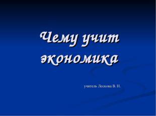 Чему учит экономика учитель Лескова В. Н.
