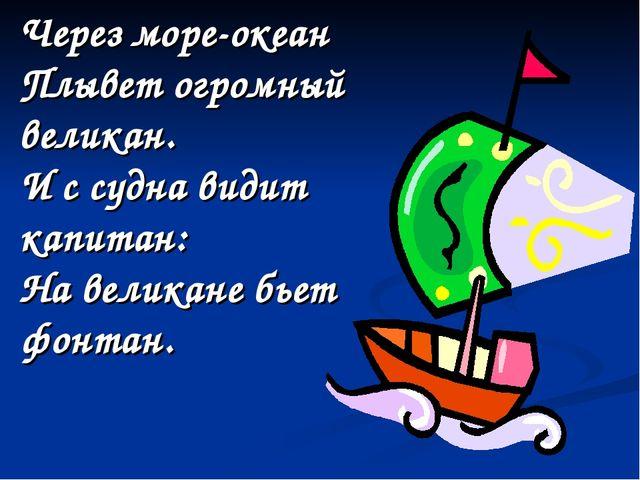 Через море-океан Плывет огромный великан. И с судна видит капитан: На великан...