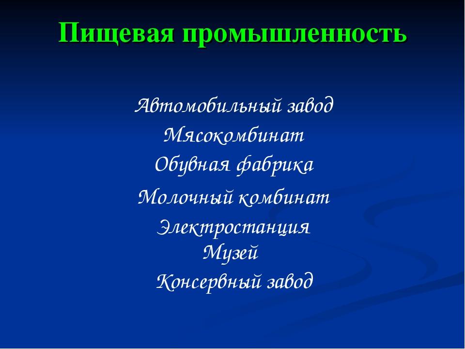 Пищевая промышленность Мясокомбинат Автомобильный завод Обувная фабрика Молоч...