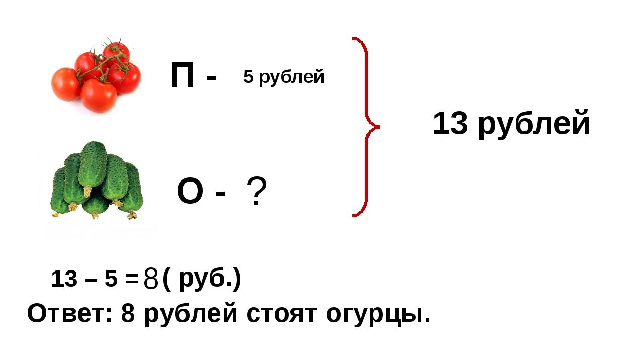 5 рублей ? 13 рублей 13 – 5 = 8 ( руб.) Ответ: 8 рублей стоят огурцы. П - О -