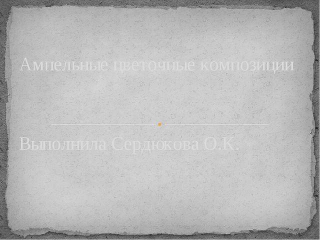 Выполнила Сердюкова О.К. Ампельные цветочные композиции