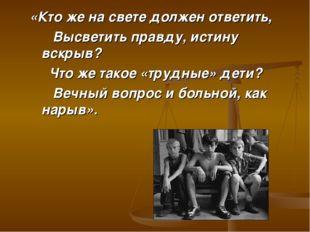 «Кто же на свете должен ответить, Высветить правду, истину вскрыв? Что же так