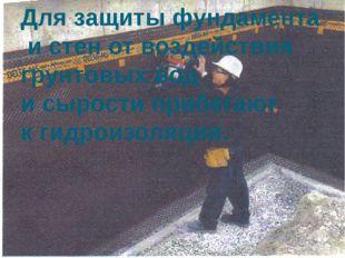 Для защиты фундамента и стен от воздействия грунтовых вод и сырости прибегают