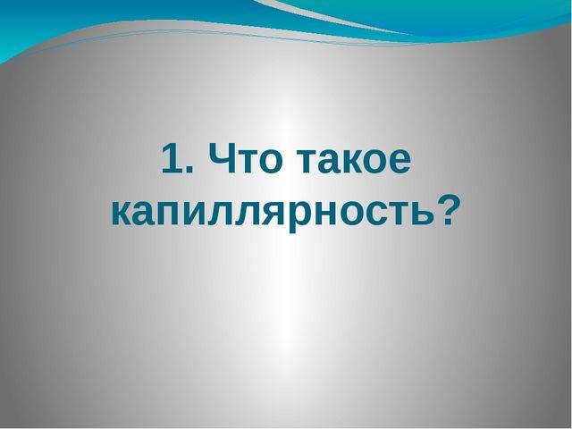 1. Что такое капиллярность?