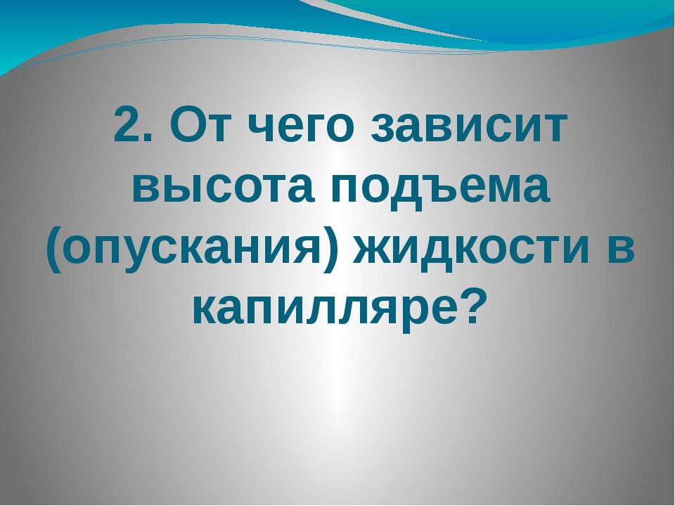 2. От чего зависит высота подъема (опускания) жидкости в капилляре?