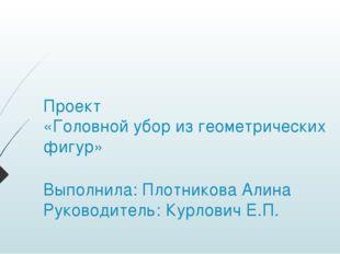 Проект «Головной убор из геометрических фигур» Выполнила: Плотникова Алина Ру