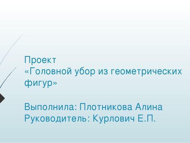 Проект «Головной убор из геометрических фигур» Выполнила: Плотникова Алина Ру...