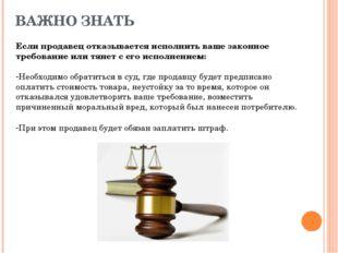 ВАЖНО ЗНАТЬ Если продавец отказывается исполнить ваше законное требование или