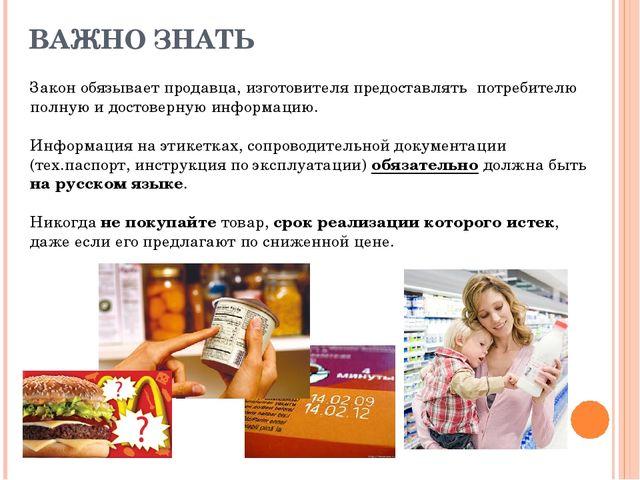 ВАЖНО ЗНАТЬ Закон обязывает продавца, изготовителя предоставлять потребителю...