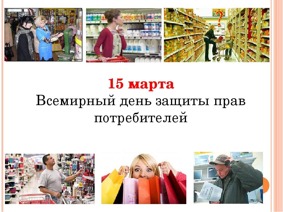 15 марта Всемирный день защиты прав потребителей