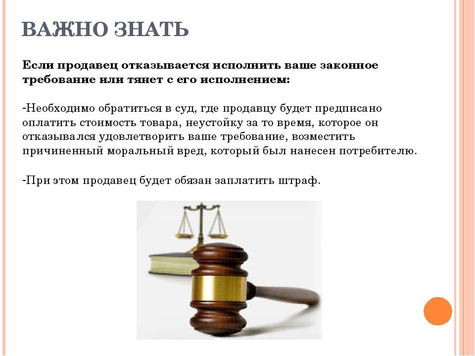 ВАЖНО ЗНАТЬ Если продавец отказывается исполнить ваше законное требование или...