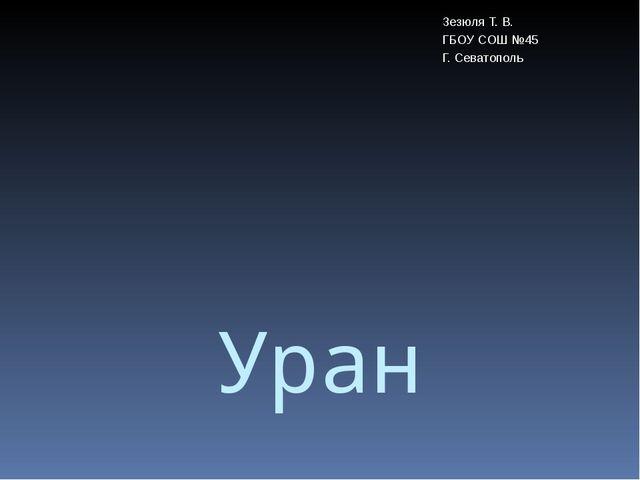 Уран Зезюля Т. В. ГБОУ СОШ №45 Г. Севатополь