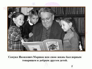 Самуил Яковлевич Маршак всю свою жизнь был верным товарищем и добрым другом д