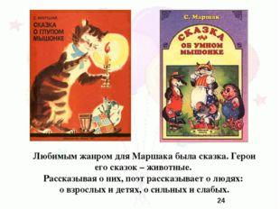Любимым жанром для Маршака была сказка. Герои его сказок – животные. Рассказы
