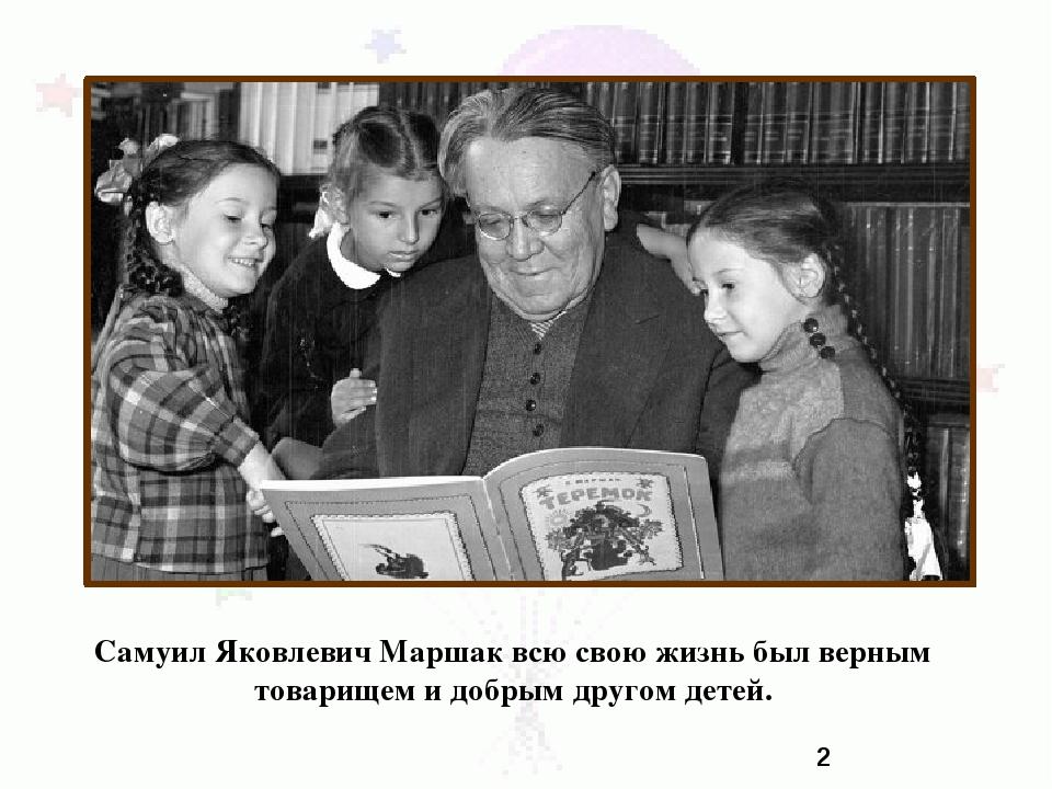 Самуил Яковлевич Маршак всю свою жизнь был верным товарищем и добрым другом д...