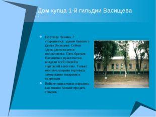 Дом купца 1-й гильдии Васищева ( По улице Ленина, 7 сохранилось здание бывшег