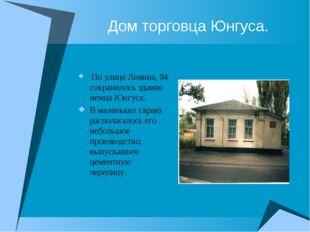 Дом торговца Юнгуса. По улице Ленина, 94 сохранилось здание немца Юнгуса. В м