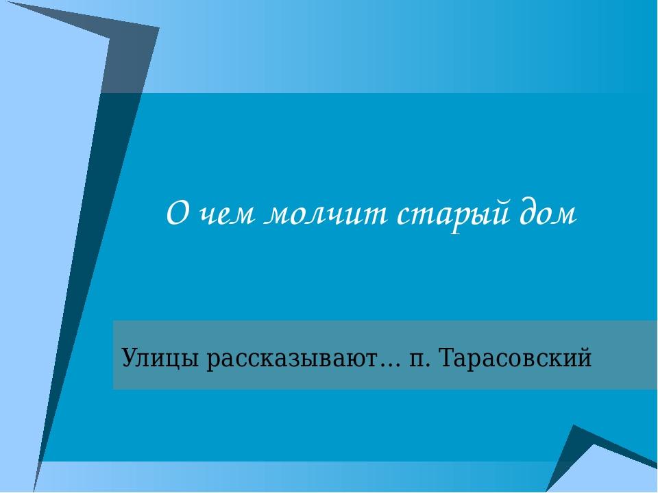 О чем молчит старый дом Улицы рассказывают… п. Тарасовский