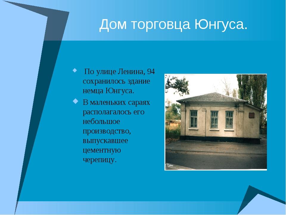 Дом торговца Юнгуса. По улице Ленина, 94 сохранилось здание немца Юнгуса. В м...