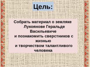 Цель: Собрать материал о земляке Лукоянове Геральде Васильевиче и познакомить