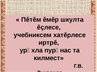 « Пĕтĕм ĕмĕр шкулта ĕçлесе, учебниксем хатĕрлесе иртрĕ, урӑхла пурӑнас та кил