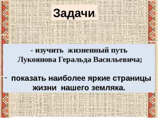 Задачи: - изучить жизненный путь Лукоянова Геральда Васильевича; показать наи