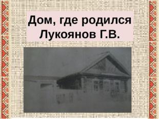 Дом, где родился Лукоянов Г.В.